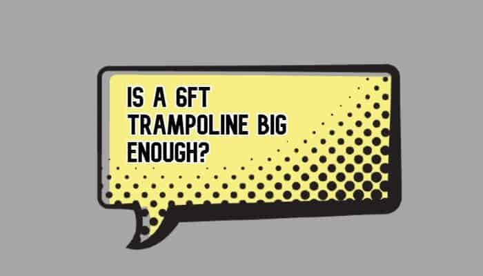 Is a 6ft trampoline big enough